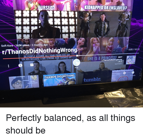 Tumblr, Purple, and Search: RSE0KIDNAPEDORENSLAVEDP  Soft Kore-265K views  2 months ago  r/ThanosDidNothingWrong  5:05 / 1 0:10  DO PEOPLE ASSUME ALL YOUR PROBLEMS GOT  SOLVED BECAUSE A BIG STRONG MAN SHOWED UP?  NEXT  r/ThanosDidNothingWrong  / Pt.2  Soft Kore  67  Play  upredai  Controversial new m sparks  THANOS DID NOTHING  ANEELE MILE  terally  o Back Search  tumblr  purple.