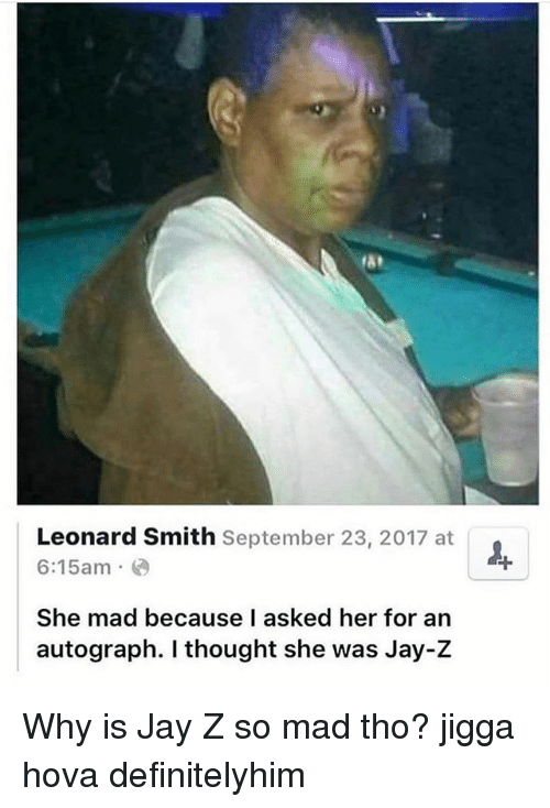 Jay, Jay Z, and Memes: rst  Leonard Smith September 23, 2017 at  6:15am  She mad because I asked her for an  autograph. I thought she was Jay-Z Why is Jay Z so mad tho? jigga hova definitelyhim
