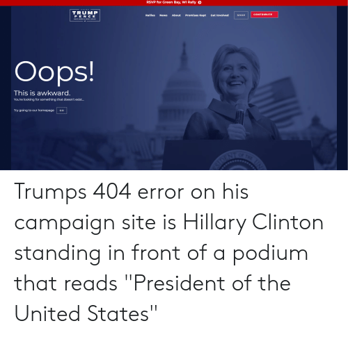 """Hillary Clinton, News, and Awkward: RSVP for Green Bay, WI Rally  TRUMP  PE N CE  Rallies News About Promises Kept Get Involved SHOP  CONTRIBUTE  EAT AGAINI  Oops!  This is awkward.  You're looking for something that doesn't exist...  Try going to our homepage Go Trumps 404 error on his campaign site is Hillary Clinton standing in front of a podium that reads """"President of the United States"""""""