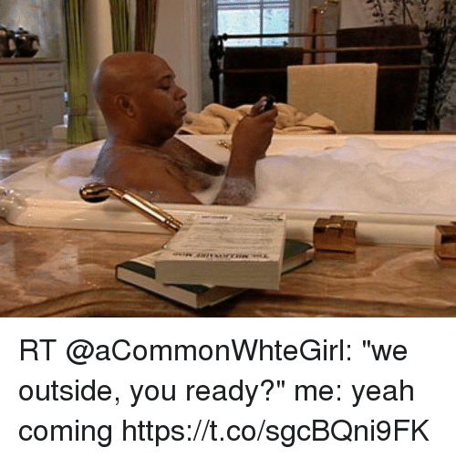 """Yeah, You, and Outside: RT @aCommonWhteGirl: """"we outside, you ready?""""  me: yeah coming https://t.co/sgcBQni9FK"""