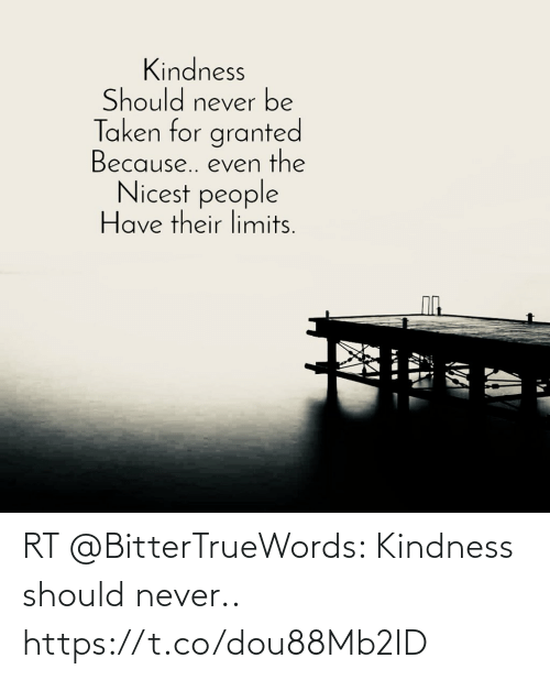 Memes, Kindness, and Never: RT @BitterTrueWords: Kindness should never.. https://t.co/dou88Mb2ID
