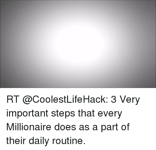 Memes, 🤖, and Https: RT @CoolestLifeHack: 3 Very important steps that every Millionaire does as a part of their daily routine.