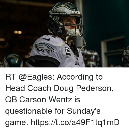 Doug, Philadelphia Eagles, and Head: RT @Eagles: According to Head Coach Doug Pederson, QB Carson Wentz is questionable for Sunday's game. https://t.co/a49F1tq1mD