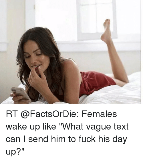 RT Females Wake Up Like What Vague Text Can I Send Him to