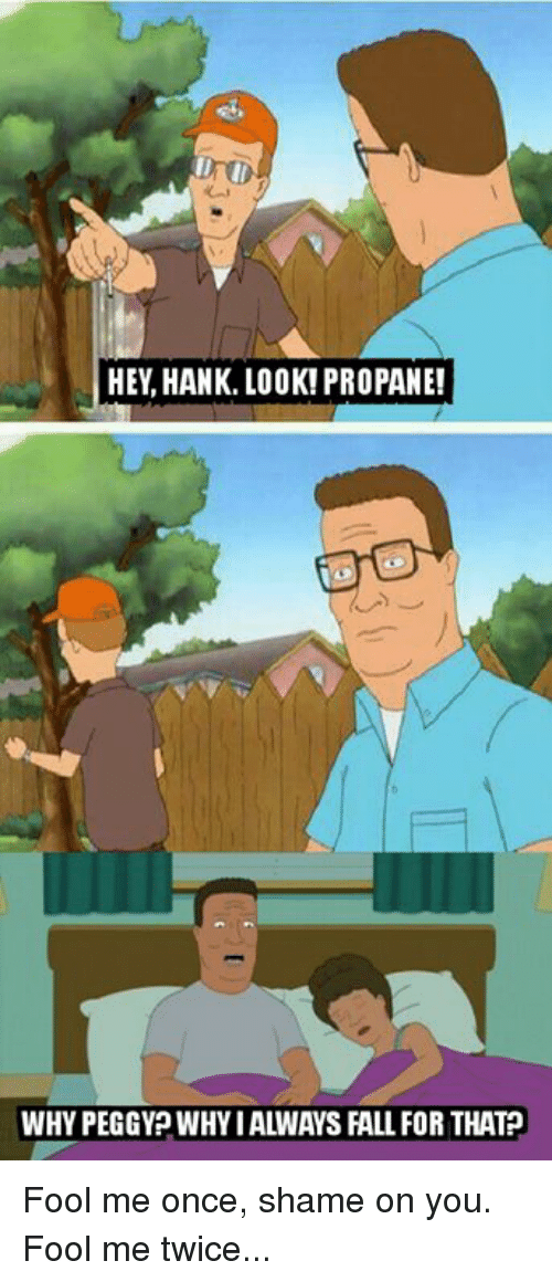Memes, 🤖, and Propane: rt)  HEY, HANK. LOOK! PROPANE!  WHY PEGGY? WHY I ALWAYS FALL FOR THAT Fool me once, shame on you. Fool me twice...