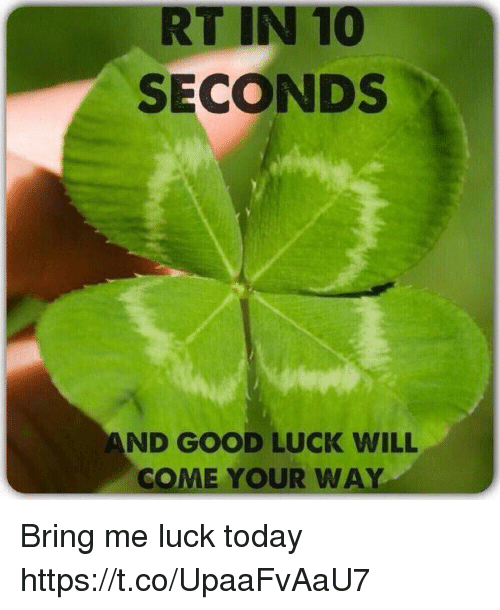 rt in 10 seconds and good luck will come your 30050349 rt in 10 seconds and good luck will come your way bring me luck