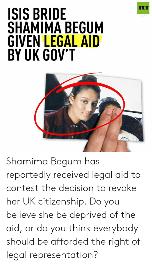 Dank, Isis, and 🤖: RT  ISIS BRIDE  SHAMIMA BEGUM  GIVEN LEGAL AID  BY UK GOV'T Shamima Begum has reportedly received legal aid to contest the decision to revoke her UK citizenship. Do you believe she be deprived of the aid, or do you think everybody should be afforded the right of legal representation?