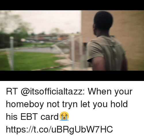 me.me: RT @itsofficialtazz: When your homeboy not tryn let you hold his EBT card😭 https://t.co/uBRgUbW7HC