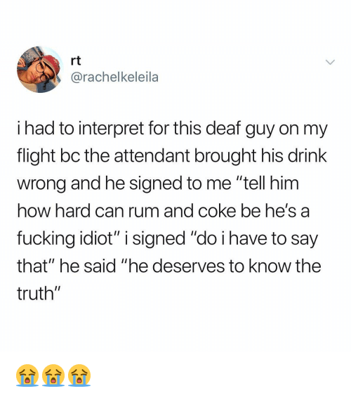 """Fucking, Flight, and Dank Memes: rt  @rachelkeleila  i had to interpret for this deaf guy on my  flight bc the attendant brought his drink  wrong and he signed to me """"tell him  how hard can rum and coke be he's a  fucking idiot"""" i signed """"do i have to say  that"""" he said """"he deserves to know the  truth"""" 😭😭😭"""