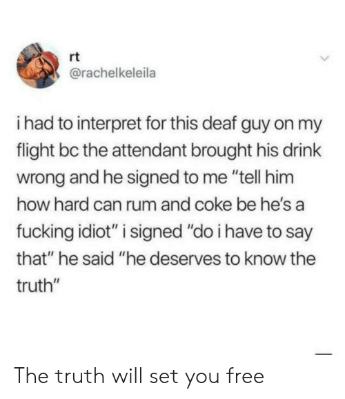 "Fucking, Flight, and Free: rt  @rachelkeleila  i had to interpret for this deaf guy on my  flight bc the attendant brought his drink  wrong and he signed to me ""tell him  how hard can rum and coke be he's a  fucking idiot"" i signed ""do i have to say  that"" he said ""he deserves to know the  truth"" The truth will set you free"