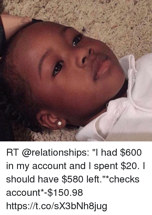 "Memes, Relationships, and 🤖: RT @relationships: ""I had $600 in my account and I spent $20. I should have $580 left.""*checks account*-$150.98 https://t.co/sX3bNh8jug"