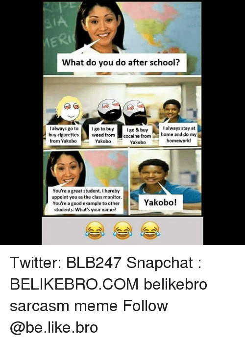Be Like, Meme, and Memes: Rt  What do you do after school?  always go togo to buygo & buy  buy cigarettes  from YakoboYakobo  I always stay at  cocaine fromhome and do my  Yakobo homework!  You're a great student.I hereby  appoint you as the class monitor  You're a good example to otherYakobo!  students. What's your name? Twitter: BLB247 Snapchat : BELIKEBRO.COM belikebro sarcasm meme Follow @be.like.bro