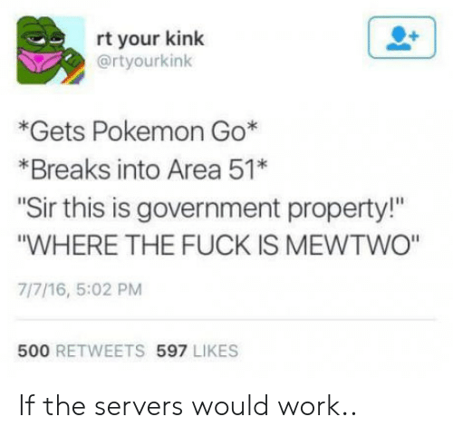 """Mewtwo, Pokemon, and Work: rt your kink  @rtyourkink  *Gets Pokemon Go*  *Breaks into Area 51*  Sir this is government property!  """"WHERE THE FUCK IS MEWTWO""""  7/7/16, 5:02 PM  500 RETWEETS 597 LIKES If the servers would work.."""