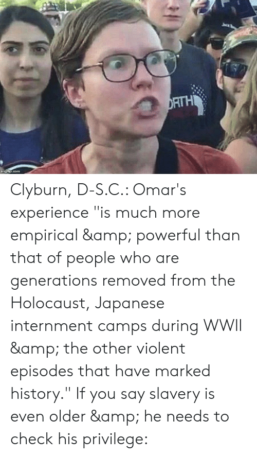 """History, Holocaust, and Japanese: RTH  mg Clyburn, D-S.C.: Omar's experience """"is much more empirical & powerful than that of people who are generations removed from the Holocaust, Japanese internment camps during WWII & the other violent episodes that have marked history."""" If you say slavery is even older & he needs to check his privilege:"""