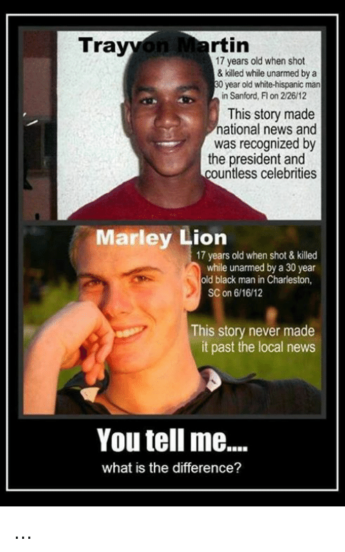 Memes, News, and Black: rtin  Tra  17 years old when shot  & killed while unarmed by a  year old white-hispanic man  in Sanford, Fl on 2/26/12  This story made  national news and  was recognized by  the president and  ountless celebrities  Marley Lion  17 years old when shot & killed  while unarmed by a 30 year  old black man in Charleston,  SC on 6/16/12  This story never made  it past the local news  You tell me....  what is the difference? ...