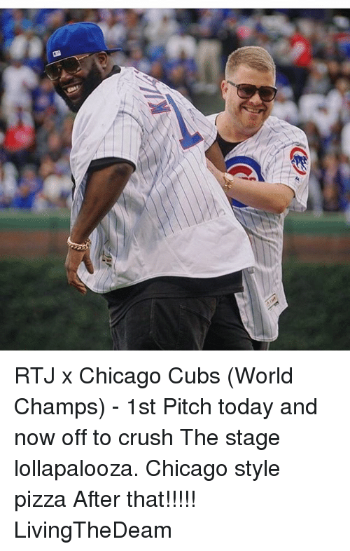 Chicago, Crush, and Memes: RTJ x Chicago Cubs (World Champs) - 1st Pitch today and now off to crush The stage lollapalooza. Chicago style pizza After that!!!!! LivingTheDeam