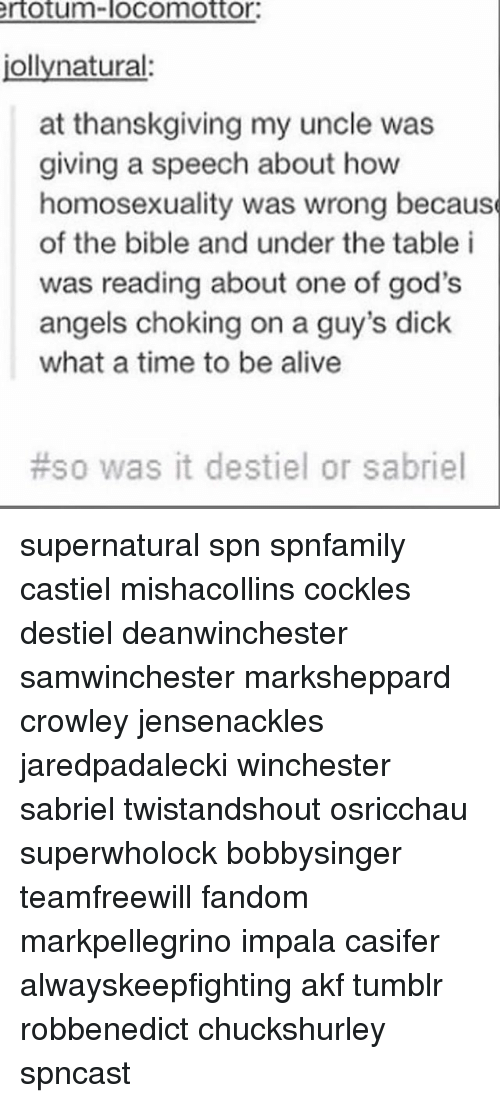 Alive, Memes, and Tumblr: rtotum-locomottor.  jollynatural  at thanskgiving my uncle was  giving a speech about how  homosexuality was wrong because  of the bible and under the table i  was reading about one of god's  angels choking on a guy's dick  what a time to be alive  #50 was it destiel or sabriel supernatural spn spnfamily castiel mishacollins cockles destiel deanwinchester samwinchester marksheppard crowley jensenackles jaredpadalecki winchester sabriel twistandshout osricchau superwholock bobbysinger teamfreewill fandom markpellegrino impala casifer alwayskeepfighting akf tumblr robbenedict chuckshurley spncast
