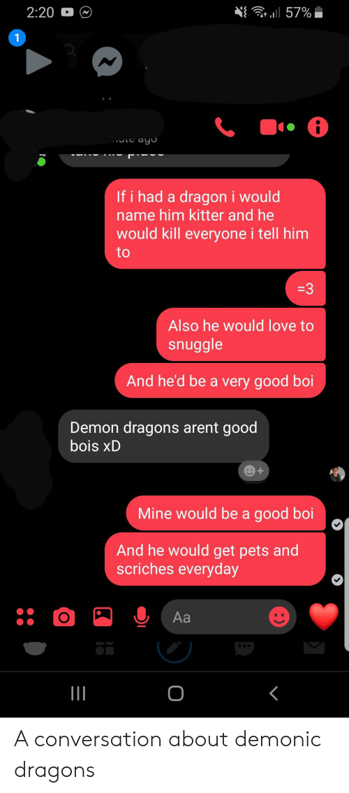 Love, Pets, and Good: ru 57%  2:20  1  ayo  If i had a dragon i would  name him kitter and he  would kill everyone i tell him  to  3  Also he would love to  snuggle  And he'd be a very good boi  Demon dragons arent good  bois xD  Mine would be a good boi  And he would get pets and  scriches everyday  Aa  O  I A conversation about demonic dragons