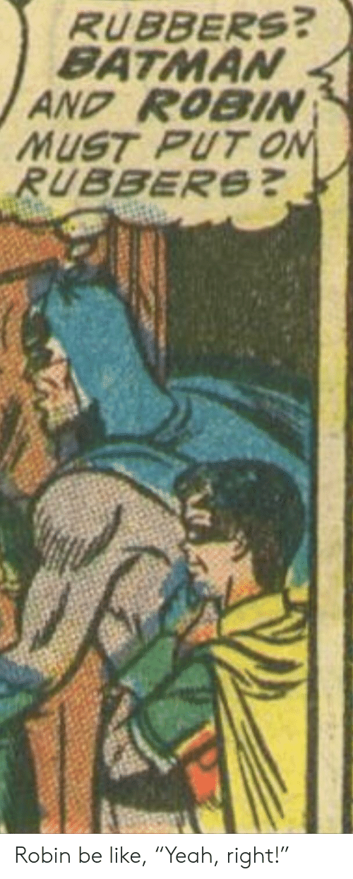 """Batman, Be Like, and Batman and Robin: RUBBERS?  BATMAN  AND ROBIN  MUST PUT ON  RUBBERS? Robin be like, """"Yeah, right!"""""""