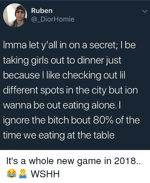 Being Alone, Bitch, and Girls: Ruben  @_DiorHomie  Imma let y'all in on a secret; I bee  taking girls out to dinner just  because l like checking out lil  different spots in the city but ion  wanna be out eating alone. I  ignore the bitch bout 80% of the  time we eating at the table It's a whole new game in 2018.. 😂🤷‍♂️ WSHH