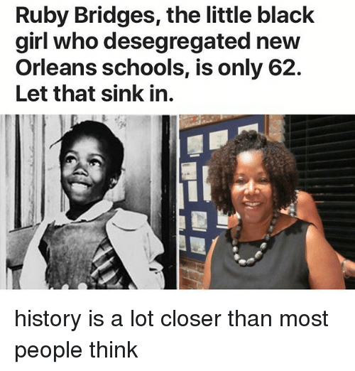 Memes, Black, and Girl: Ruby Bridges, the little black  girl who desegregated new  Orleans schools, is only 62.  Let that sink in. history is a lot closer than most people think