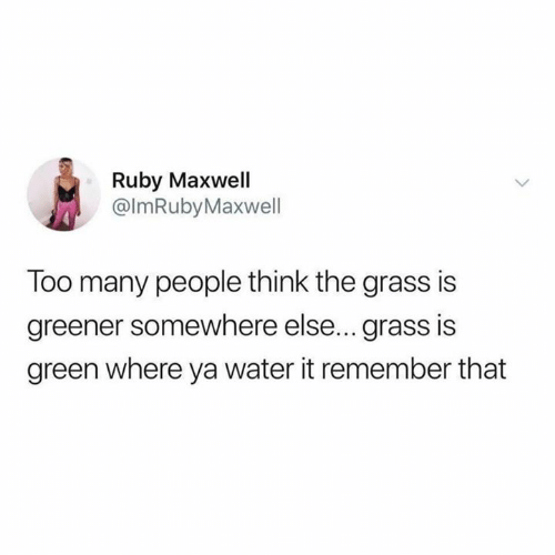 Relationships, Water, and Ruby: Ruby Maxwell  @lmRubyMaxwell  Too many people think the grass is  greener somewhere else... grass is  green where ya water it remember that