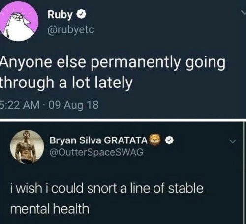 Dank, Bryan Silva, and 🤖: Ruby  @rubyetc  Anyone else permanently going  through a lot lately  5:22 AM 09 Aug 18  Bryan Silva GRATATA®  @OutterSpaceSWAG  i wish i could snort a line of stable  mental health