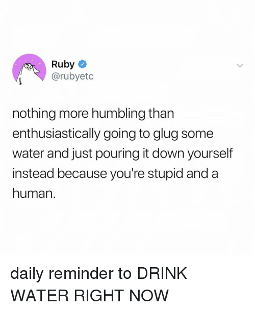 Water, Relatable, and Ruby: Ruby  @rubyetc  nothing more humbling than  enthusiastically going to glug some  water and just pouring it down yourself  instead because you're stupid and a  human. daily reminder to DRINK WATER RIGHT NOW