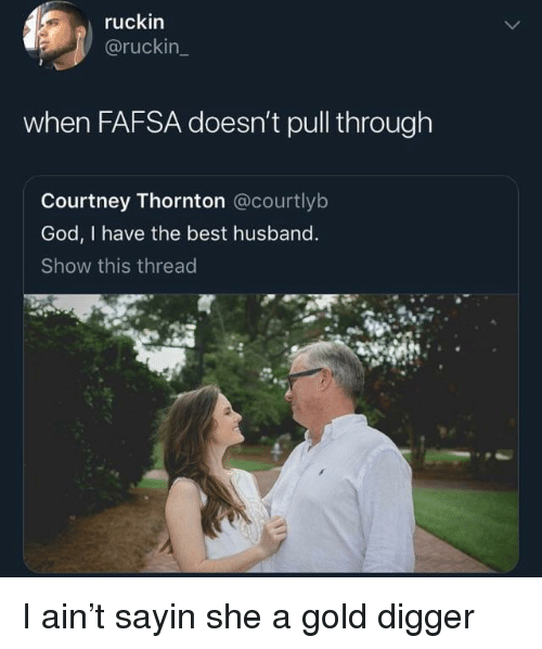 Fafsa, God, and Gold Digger: ruckin  @ruckin  when FAFSA doesn't pull through  Courtney Thornton @courtlyb  God, I have the best husband  Show this thread I ain't sayin she a gold digger
