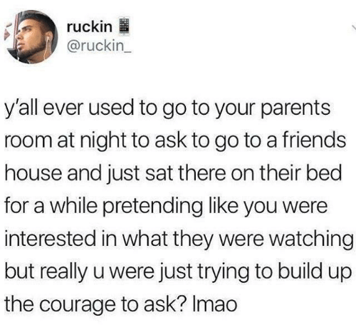 Friends, Parents, and House: ruckin  @ruckin_  y'all ever used to go to your parents  room at night to ask to go to a friends  house and just sat there on their bed  for a while pretending like you were  interested in what they were watching  but really u were just trying to build up  the courage to ask? Imao