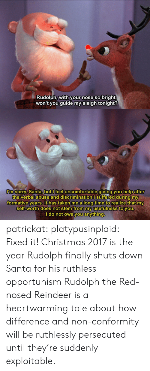 Christmas, Sorry, and Taken: Rudolph, with your nose so bright,  won't you guide my sleigh tonight?   m sorry, Santa,butl feel uncomfortable giving you help after  the verbal abuse and discrimination I suffered during my  formative years. It has taken me a long time to realize that my  self-worth does not stem from my usefulness to you  I do not owe you anything patrickat:  platypusinplaid: Fixed it! Christmas 2017 is the year Rudolph finally shuts down Santa for his ruthless opportunism  Rudolph the Red-nosed Reindeer is a heartwarming tale about how difference and non-conformity will be ruthlessly persecuted until they're suddenly exploitable.