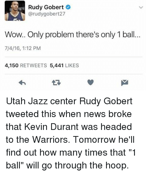 "Basketball, Golden State Warriors, and How Many Times: Rudy Gobert  @rudy gobert27  Wow.. Only problem there's only 1 ball.  7/4/16, 1:12 PM  4,150  RETWEETS  5,441  LIKES Utah Jazz center Rudy Gobert tweeted this when news broke that Kevin Durant was headed to the Warriors. Tomorrow he'll find out how many times that ""1 ball"" will go through the hoop."