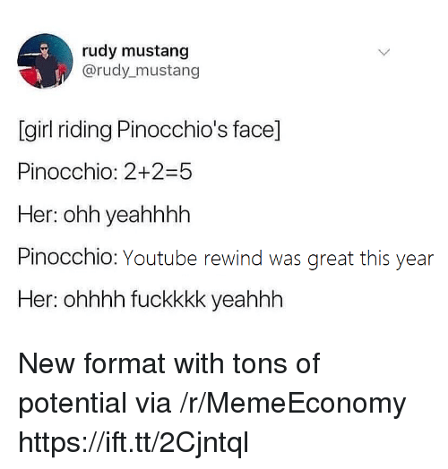 youtube.com, Girl, and Mustang: rudy mustang  @rudy mustang  [girl riding Pinocchio's face]  Pinocchio: 2+2-5  Her: ohh yeahhhh  Pinocchio: Youtube rewind was great this year  Her: ohhhh fuckkkk yeahhh New format with tons of potential via /r/MemeEconomy https://ift.tt/2Cjntql