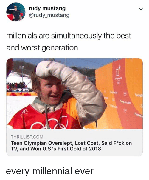 Lost, Best, and Mustang: rudy mustang  @rudy_mustang  millenials are simultaneously the best  and worst generation  58  THRILLIST.COM  Teen Olympian Overslept, Lost Coat, Said F*ck on  TV, and Won U.Ss First Gold of 2018 every millennial ever