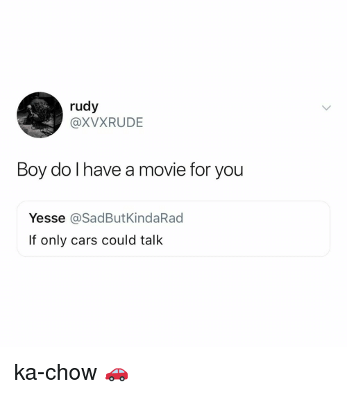 Cars, Movie, and Relatable: rudy  @XVXRUDE  Boy do I have a  movie for you  Yesse @SadButKindaRad  If only cars could talk ka-chow 🚗