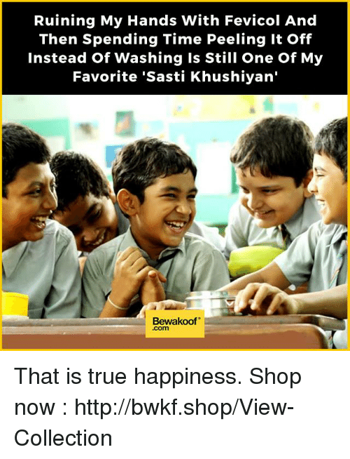 Memes, True, and Http: Ruining My Hands With Fevicol And  Then Spending Time Peeling it off  Instead of Washing is Still One of My  Favorite 'Sasti Khushiyan'  Bewakoof That is true happiness.   Shop now : http://bwkf.shop/View-Collection