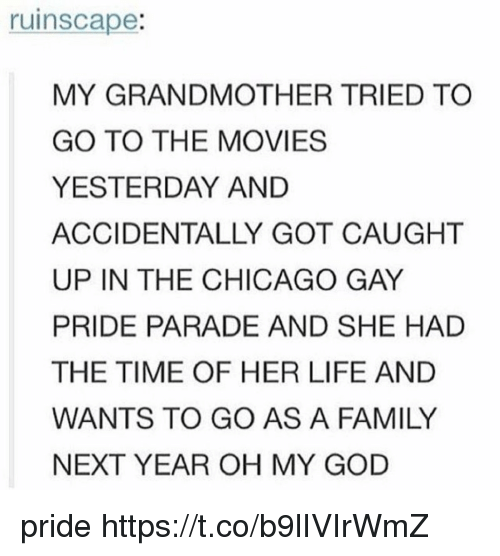 Chicago, Family, and God: ruinscape:  MY GRANDMOTHER TRIED TO  GO TO THE MOVIES  YESTERDAY AND  ACCIDENTALLY GOT CAUGHT  UP IN THE CHICAGO GAY  PRIDE PARADE AND SHE HAD  THE TIME OF HER LIFE AND  WANTS TO GO AS A FAMILY  NEXT YEAR OH MY GOD pride https://t.co/b9lIVIrWmZ