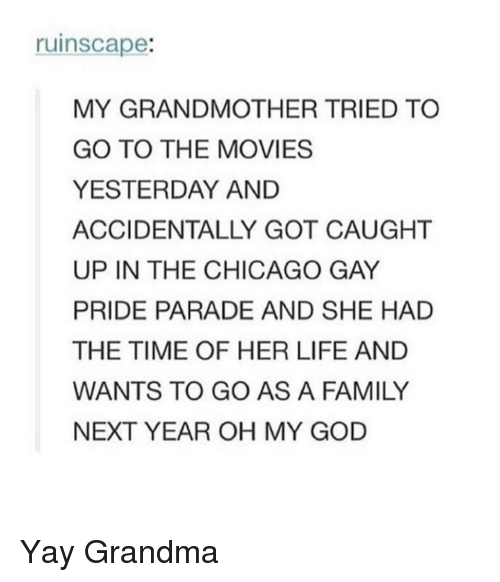 Chicago, Family, and God: ruinscape:  MY GRANDMOTHER TRIED TO  GO TO THE MOVIES  YESTERDAY AND  ACCIDENTALLY GOT CAUGHT  UP IN THE CHICAGO GAY  PRIDE PARADE AND SHE HAD  THE TIME OF HER LIFE AND  WANTS TO GO AS A FAMILY  NEXT YEAR OH MY GOD Yay Grandma