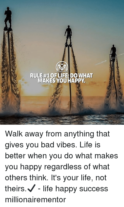 Bad, Life, and Memes: RULE #1 OF LIFE: DO WHAT  MAKES YOUHAPPY Walk away from anything that gives you bad vibes. Life is better when you do what makes you happy regardless of what others think. It's your life, not theirs.✔️ - life happy success millionairementor