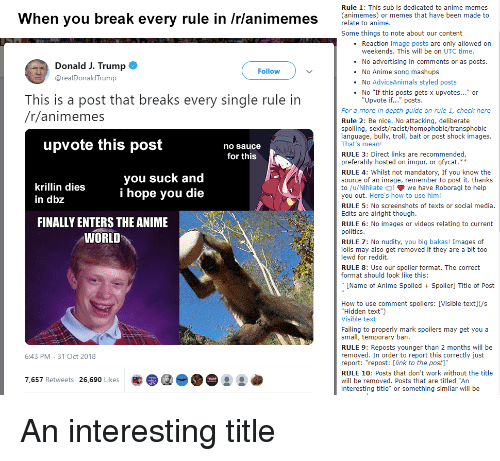 "Anime, Memes, and Politics: Rule 1: This sub is dedicated to anime memes  (animemes) or memes that have been made to  When you break every rule in /rlanimemes relaie o anime  Some things to note about our content  .Reaction image posts are only allowed on  weekends. This will be on UTC time  No advertising in comments or as posts.  Donald J. Trump@  @realDonaldTrump  Follow  .No Anime song mashups  . No AdviceAnimals styled posts  No ""If this posts gets x upvotes..."" or  This is a post that breaks every single rule in  /r/animemes  Upvote if..."" posts.  For a more in depth guide on rule 1, check here  Rule 2: Be nice. No attacking, deliberate  spoiling, sexist/racist/homophobic/transphobic  language, bully, troll, bait or post shock images  That's mean!  upvote this post  no sauce  RULE 3: Direct links are recommended  preferably hosted on imgur, or gfycat.  RULE 4: Whilst not mandatory, If you know the  source of an image, remember to post it. thanks  to /u/Nihilate Cl we have Roboragi to help  you out. Here's how to use him!  for this  krillin dies  in dbz  you suck and  i hope you die  RULE 5: No screenshots of texts or social media.  Edits are alright though.  FINALLY ENTERS THE ANIME  RULE 6: No images or videos relating to current  politics  RULE 7: No nudity, you big bakas! Images of  lolis may also get removed if they are a bit too  lewd for reddit.  WORLD  RULE 8: Use our spoiler format. The correct  format should look like this:  ""[Name of Anime Spoiled  Spoiler] Title of Post  How to use comment spoilers: [Visible text](/s  Hidden text"")  Visible text  Failing to properly mark spoilers may get you a  small, temporary ban.  RULE 9: Reposts younger than 2 months will be  removed. In order to report this correctly just  report: ""repost: [link to the post]""  RULE 10: Posts that don't work without the title  will be removed. Posts that are titled""An  interesting title"" or something similar will be  6:43 PM-31 Oct 2018  7,657 Retweets 26,690 Likes  :"
