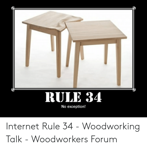 Rule 34 No Exception Internet Rule 34 Woodworking Talk