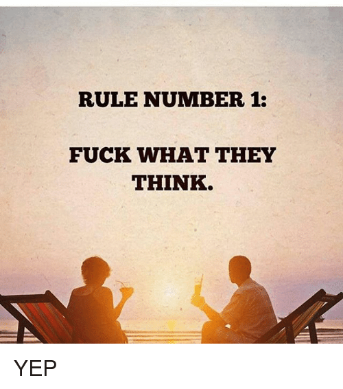 Memes, Fuck, and 🤖: RULE NUMBER 1:  FUCK WHAT THEY  THINK. YEP