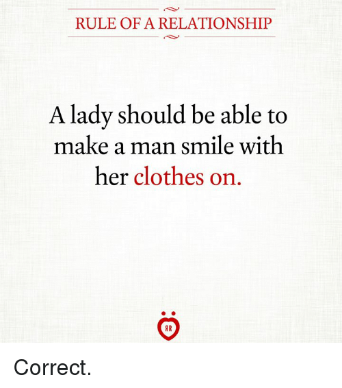 Clothes, Smile, and Her: RULE OF A RELATIONSHIP  A lady should be able to  make a man smile with  her clothes on Correct.