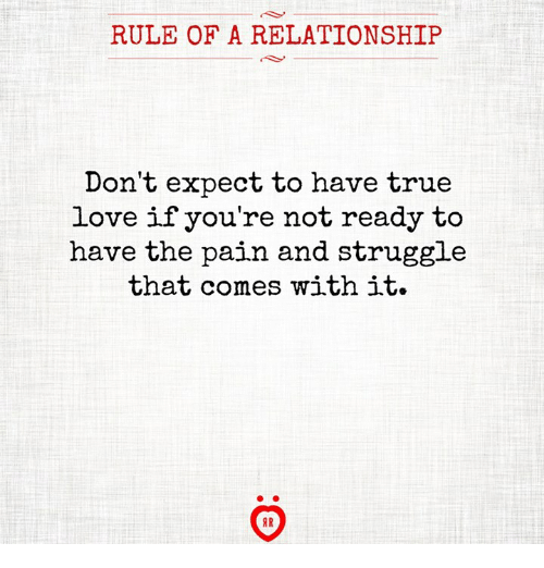 Love, Struggle, and Pain: RULE OF A RELATIONSHIP  Don't expect to have tr  ue  love if you're not ready to  have the pain and struggle  that comes with it.  AR