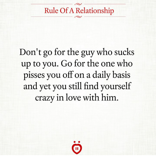 Crazy, Love, and Who: Rule Of A Relationship  Don't go for the guy who sucks  up to you. Go for the one who  pisses you off on a daily basis  and yet you still find yourself  crazy in love with him  AR