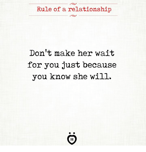 Her, Will, and She: Rule of a relationship  Don't make her wait  for you just because  you know she will.  AR