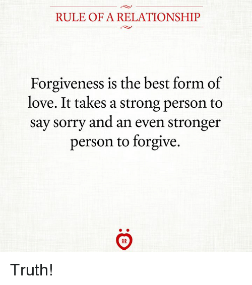 Love, Sorry, and Best: RULE OF A RELATIONSHIP  Forgiveness is the best form of  love. It takes a strong person to  say sorry and an even stronger  person to forgive. Truth!