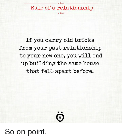 House, Old, and One: Rule of a relationship  If you carry old bricks  from your past relationship  to your new one, you will end  up building the same house  that fell apart before.  AR So on point.