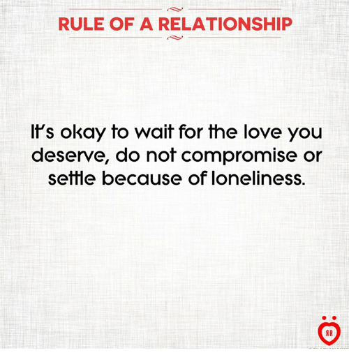 Love, Okay, and Loneliness: RULE OF A RELATIONSHIP  If's okay to wait for the love you  deserve, do not compromise or  setlle because of loneliness.  AR