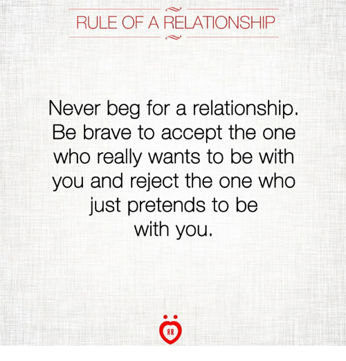 Brave, Never, and Who: RULE OF A RELATIONSHIP  Never beg for a relationship.  Be brave to accept the one  who really wants to be with  you and reject the one who  just pretends to be  with you.  IR